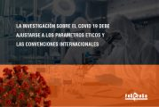 LA INVESTIGACIÓN SOBRE EL COVID 19 DEBE AJUSTARSE A LOS PARAMETROS ETICOS Y LAS CONVENCIONES INTERNACIONALES
